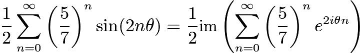 $\frac{1}{2}\sum_{n=0}^\infty \left( \frac{5}{7}\right)^n \sin (2n\theta) = \frac{1}{2} \text{im} \left( \sum_{n=0}^\infty \left( \frac{5}{7} \right)^ne^{2i\theta n} \right)$