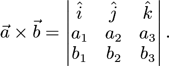 $\vec{a}\times\vec{b}=\begin{vmatrix} \hat{i} & \hat{j} & \hat{k} \\ a_1 & a_2 & a_3 \\ b_1 & b_2 & b_3\end{vmatrix}.$