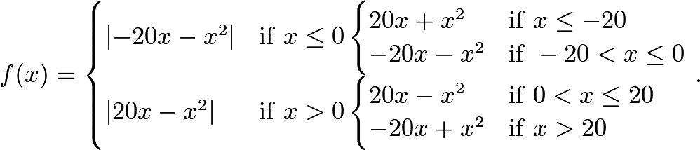 \[f(x) = \begin{cases} \left|-20x-x^2\right| & \mathrm{if} \ x \le 0 \begin{cases} 20x+x^2 & \mathrm{if} \ x\le-20 \ -20x-x^2 & \mathrm{if} \ -20<x\leq0 \end{cases} \ \left|20x-x^2\right| & \mathrm{if} \ x > 0 \begin{cases} 20x-x^2 & \mathrm{if} \ 0<x\leq20 \ -20x+x^2 & \mathrm{if} \ x>20 \end{cases} \end{cases}.\]