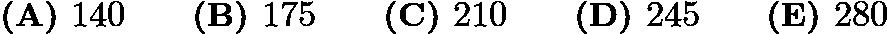 $\textbf{(A) }140\qquad \textbf{(B) }175\qquad \textbf{(C) }210\qquad \textbf{(D) }245\qquad \textbf{(E) }280\qquad$