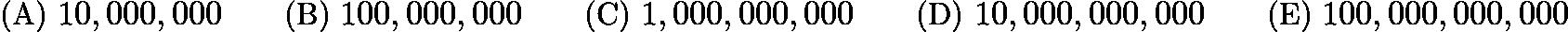 $\text{(A)}\ 10,000,000 \qquad \text{(B)}\ 100,000,000 \qquad \text{(C)}\ 1,000,000,000 \qquad \text{(D)}\ 10,000,000,000 \qquad \text{(E)}\ 100,000,000,000$