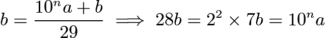 $b=\frac{10^na+b}{29} \implies 28b=2^2\times7b=10^na$