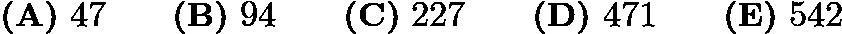 $\textbf{(A)} ~47 \qquad\textbf{(B)} ~94 \qquad\textbf{(C)} ~227 \qquad\textbf{(D)} ~471 \qquad\textbf{(E)} ~542$