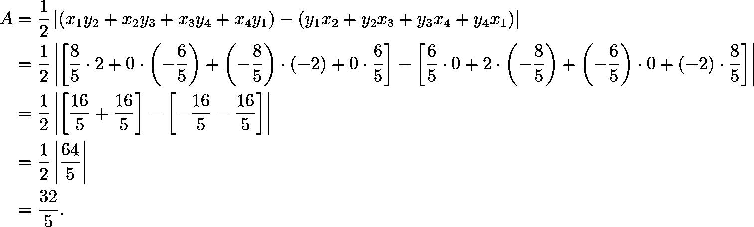 \begin{align*} A &= \frac{1}{2} \left|(x_1y_2 + x_2y_3 + x_3y_4 + x_4y_1) - (y_1x_2 + y_2x_3 + y_3x_4 + y_4x_1)\right| \\ &= \frac{1}{2} \left|\left[\frac85\cdot2+0\cdot\left(-\frac65\right)+\left(-\frac{8}{5}\right)\cdot(-2)+0\cdot\frac65\right] - \left[\frac65\cdot0+2\cdot\left(-\frac85\right)+\left(-\frac65\right)\cdot0+(-2)\cdot\frac85\right]\right| \\ &= \frac{1}{2} \left|\left[\frac{16}{5}+\frac{16}{5}\right]-\left[-\frac{16}{5}-\frac{16}{5}\right]\right| \\ &= \frac{1}{2} \left|\frac{64}{5}\right| \\ &= \frac{32}{5}. \end{align*}
