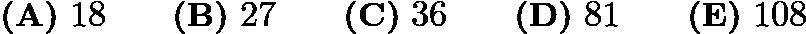$\textbf{(A)}\ 18 \qquad \textbf{(B)}\ 27 \qquad \textbf{(C)}\ 36 \qquad \textbf{(D)}\ 81 \qquad \textbf{(E)}\ 108$
