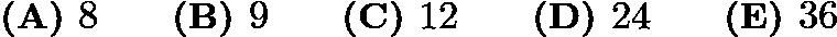 $\textbf{(A) }8\qquad\textbf{(B) }9\qquad\textbf{(C) }12\qquad\textbf{(D) }24\qquad\textbf{(E) }36$