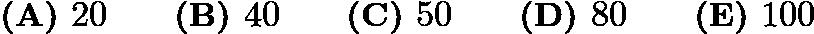 $\textbf{(A) }20\qquad\textbf{(B) }40\qquad\textbf{(C) }50\qquad\textbf{(D) }80\qquad \textbf{(E) }100$