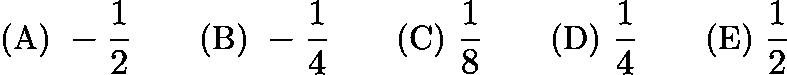$\text{(A)}\ - \frac {1}{2}\qquad \text{(B)}\ - \frac {1}{4}\qquad \text{(C)}\ \frac {1}{8}\qquad \text{(D)}\ \frac {1}{4}\qquad \text{(E)}\ \frac {1}{2}$