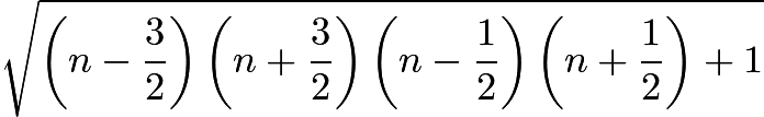 $\sqrt{\left(n-\frac{3}{2}\right)\left(n + \frac{3}{2}\right)\left(n - \frac{1}{2}\right)\left(n + \frac{1}{2}\right) + 1}$