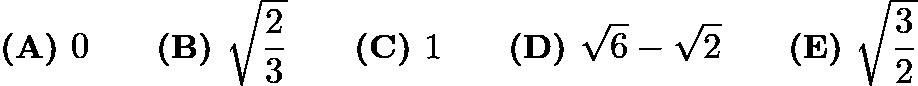 $\textbf{(A) } 0\qquad \textbf{(B) } \sqrt{\frac{2}{3}}\qquad\textbf{(C) } 1\qquad\textbf{(D) } \sqrt{6}-\sqrt{2}\qquad\textbf{(E) }\sqrt{\frac{3}{2}}$