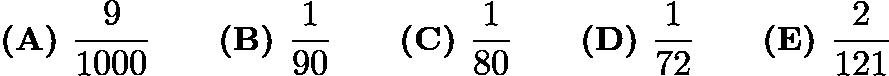 $\textbf{(A) } \dfrac{9}{1000} \qquad\textbf{(B) } \dfrac{1}{90} \qquad\textbf{(C) } \dfrac{1}{80} \qquad\textbf{(D) } \dfrac{1}{72} \qquad\textbf{(E) } \dfrac{2}{121}$