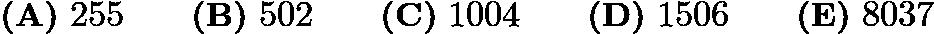 $\textbf{(A)}\ 255 \qquad \textbf{(B)}\ 502 \qquad \textbf{(C)}\ 1004 \qquad \textbf{(D)}\ 1506 \qquad \textbf{(E)}\ 8037$