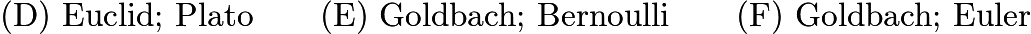 $\text{(D)  Euclid;  Plato}\qquad \text{(E)  Goldbach;  Bernoulli}\qquad \text{(F)  Goldbach;  Euler}\qquad$