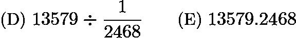 $\text{(D)}\ 13579\div \frac{1}{2468} \qquad \text{(E)}\ 13579.2468$