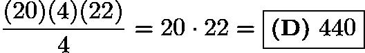 $\frac{(20)(4)(22)}{4}=20\cdot 22=\boxed{\textbf{(D)}\ 440}$