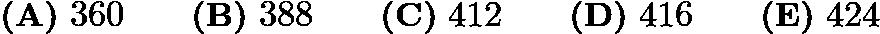 $\textbf{(A)}\mbox{ }360\qquad\textbf{(B)}\mbox{ }388\qquad\textbf{(C)}\mbox{ }412\qquad\textbf{(D)}\mbox{ }416\qquad\textbf{(E)}\mbox{ }424$