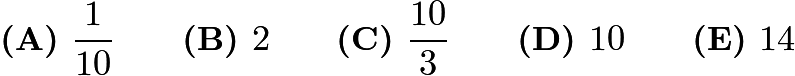 $\textbf{(A) }\frac{1}{10} \qquad\textbf{(B) }2\qquad\textbf{(C) }\frac{10}{3} \qquad\textbf{(D) }10\qquad \textbf{(E) }14$