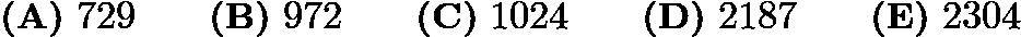 $\textbf{(A)}\ 729\qquad\textbf{(B)}\ 972\qquad\textbf{(C)}\ 1024\qquad\textbf{(D)}\ 2187\qquad\textbf{(E)}\ 2304$