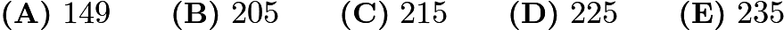 $\textbf{(A)}\ 149 \qquad \textbf{(B)}\ 205 \qquad \textbf{(C)}\ 215 \qquad \textbf{(D)}\ 225 \qquad \textbf{(E)}\ 235$