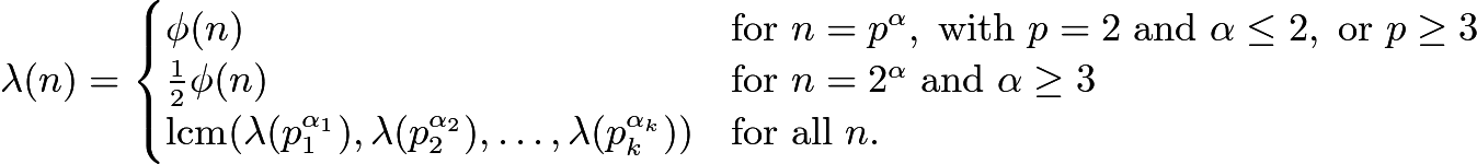 $\lambda(n) = \begin{cases}   \phi(n) &     \mathrm {for}\ n=p^{\alpha},\ \mathrm {with}\ p=2\ \mathrm {and}\ \alpha\le 2,\ \mathrm {or}\ p\ge 3\\   \frac{1}{2}\phi(n) &     \mathrm {for}\ n=2^{\alpha}\ \mathrm {and}\ \alpha\ge 3\\   \mathrm{lcm} (\lambda(p_1^{\alpha_1}), \lambda(p_2^{\alpha_2}), \ldots, \lambda(p_k^{\alpha_k})) &      \mathrm{for}\ \mathrm{all}\ n. \end{cases}$
