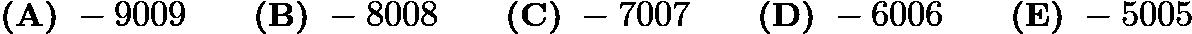 $\textbf{(A)}\ -9009\qquad\textbf{(B)}\ -8008\qquad\textbf{(C)}\ -7007\qquad\textbf{(D)}\ -6006\qquad\textbf{(E)}\ -5005$