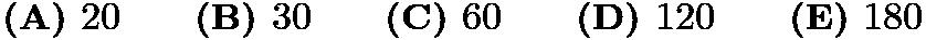$\textbf{(A) }20\qquad\textbf{(B) }30\qquad\textbf{(C) }60\qquad\textbf{(D) }120\qquad \textbf{(E) }180$