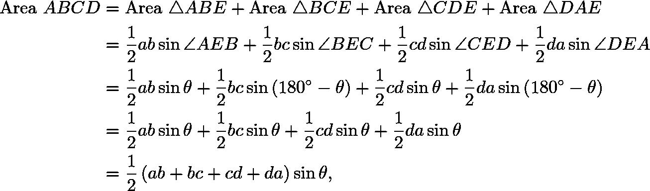 \begin{align*} {\rm Area} \ ABCD & = {\rm Area} \ \triangle ABE + {\rm Area} \ \triangle BCE + {\rm Area} \ \triangle CDE + {\rm Area} \ \triangle DAE \\ & = \frac{1}{2} ab \sin \angle AEB + \frac{1}{2} bc \sin \angle BEC + \frac{1}{2} cd \sin \angle CED + \frac{1}{2} da \sin \angle DEA \\ & = \frac{1}{2} ab \sin \theta + \frac{1}{2} bc \sin \left( 180^\circ - \theta \right) + \frac{1}{2} cd \sin \theta + \frac{1}{2} da \sin \left( 180^\circ - \theta \right) \\ & = \frac{1}{2} ab \sin \theta + \frac{1}{2} bc \sin \theta + \frac{1}{2} cd \sin \theta + \frac{1}{2} da \sin \theta \\ & = \frac{1}{2} \left( ab + bc + cd + da \right) \sin \theta , \end{align*}