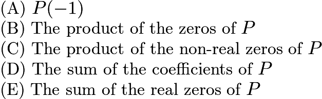 $\text{(A)}\ P(-1)\\ \text{(B)}\ \text{The\ product\ of\ the\ zeros\ of\ } P\\ \text{(C)}\ \text{The\ product\ of\ the\ non-real\ zeros\ of\ } P \\ \text{(D)}\ \text{The\ sum\ of\ the\ coefficients\ of\ } P \\ \text{(E)}\ \text{The\ sum\ of\ the\ real\ zeros\ of\ } P$