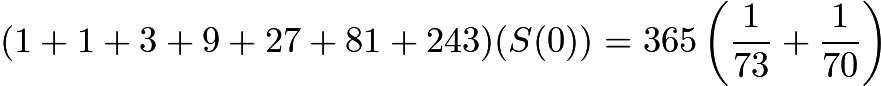 $(1 + 1 + 3 + 9 + 27 + 81 + 243)(S(0)) = 365\left(\frac{1}{73} +  \frac{1}{70}\right)$