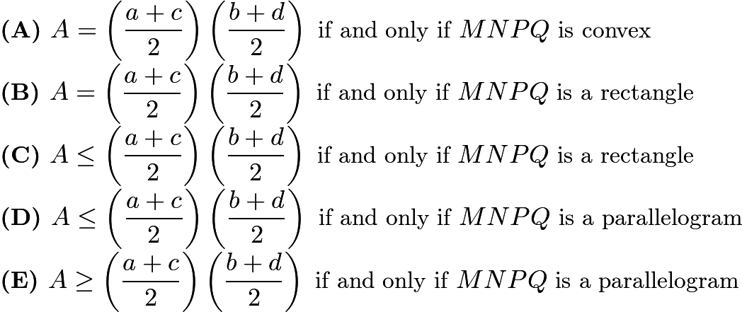$\textbf{(A) }A=\left(\frac{a+c}{2}\right)\left(\frac{b+d}{2}\right)\text{ if and only if }MNPQ\text{ is convex}\\ \textbf{(B) }A=\left(\frac{a+c}{2}\right)\left(\frac{b+d}{2}\right)\text{ if and only if }MNPQ\text{ is a rectangle}\\ \textbf{(C) }A\le\left(\frac{a+c}{2}\right)\left(\frac{b+d}{2}\right)\text{ if and only if }MNPQ\text{ is a rectangle}\\ \textbf{(D) }A\le\left(\frac{a+c}{2}\right)\left(\frac{b+d}{2}\right)\text{ if and only if }MNPQ\text{ is a parallelogram}\\ \textbf{(E) }A\ge\left(\frac{a+c}{2}\right)\left(\frac{b+d}{2}\right)\text{ if and only if }MNPQ\text{ is a parallelogram}$