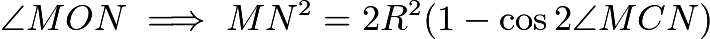 $\angle MON \implies MN^2 = 2R^2(1 - \cos{2\angle MCN})$
