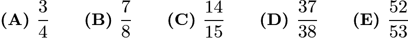 $\textbf{(A) }\frac34 \qquad \textbf{(B) }\frac78 \qquad \textbf{(C) }\frac{14}{15} \qquad \textbf{(D) }\frac{37}{38} \qquad \textbf{(E) }\frac{52}{53}$