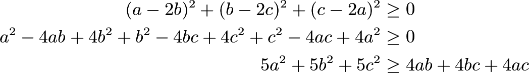 \begin{align*} (a-2b)^2 + (b-2c)^2 + (c-2a)^2 &\ge 0 \\ a^2 - 4ab + 4b^2 + b^2 - 4bc + 4c^2 + c^2 - 4ac + 4a^2 &\ge 0 \\ 5a^2 + 5b^2 + 5c^2 &\ge 4ab + 4bc + 4ac \end{align*}