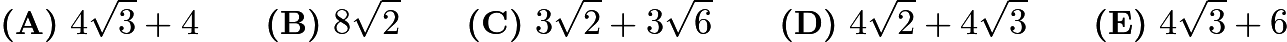 $\textbf{(A)}\ 4\sqrt{3} + 4 \qquad \textbf{(B)}\ 8\sqrt{2} \qquad \textbf{(C)}\ 3\sqrt{2} + 3\sqrt{6} \qquad \textbf{(D)}\ 4\sqrt{2} + 4\sqrt{3} \qquad \textbf{(E)}\ 4\sqrt{3} + 6$