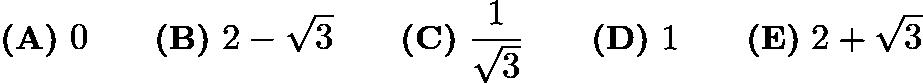 $\textbf{(A)}\ 0\qquad \textbf{(B)}\ 2 - \sqrt3\qquad \textbf{(C)}\ \frac {1}{\sqrt3}\qquad \textbf{(D)}\ 1\qquad \textbf{(E)}\ 2 + \sqrt3$