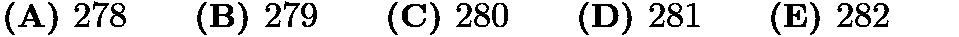 $\textbf{(A) }278\qquad \textbf{(B) }279\qquad \textbf{(C) }280\qquad \textbf{(D) }281\qquad \textbf{(E) }282\qquad$