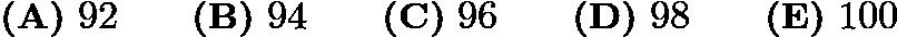 $\textbf{(A)}\ 92\qquad\textbf{(B)}\ 94\qquad\textbf{(C)}\ 96\qquad\textbf{(D)}\ 98\qquad\textbf{(E)}\ 100$