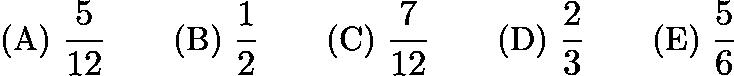 $\text{(A)}\ \dfrac{5}{12} \qquad \text{(B)}\ \dfrac{1}{2} \qquad \text{(C)}\ \dfrac{7}{12} \qquad \text{(D)}\ \dfrac{2}{3} \qquad \text{(E)}\ \dfrac{5}{6}$