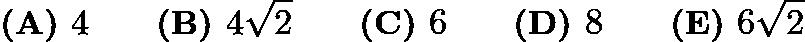 $\textbf{(A) } 4 \qquad\textbf{(B) } 4\sqrt{2} \qquad\textbf{(C) } 6 \qquad\textbf{(D) } 8 \qquad\textbf{(E) } 6\sqrt{2}$