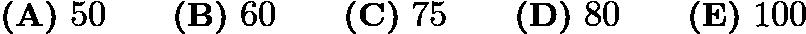 $\textbf{(A)}\ 50 \qquad \textbf{(B)}\ 60 \qquad \textbf{(C)}\ 75 \qquad \textbf{(D)}\ 80 \qquad \textbf{(E)}\ 100$