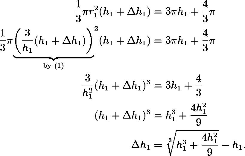 \begin{align*} \frac13\pi r_1^2(h_1+\Delta h_1) &= 3\pi h_1+\frac43\pi \\ \frac13\pi{\underbrace{\left(\frac{3}{h_1}(h_1+\Delta h_1)\right)}_{\text{by (1)}}}^2(h_1+\Delta h_1) &= 3\pi h_1+\frac43\pi \\ \frac{3}{h_1^2}(h_1+\Delta h_1)^3 &= 3h_1+\frac43 \\ (h_1+\Delta h_1)^3 &= h_1^3 + \frac{4h_1^2}{9} \\ \Delta h_1 &= \sqrt[3]{h_1^3 + \frac{4h_1^2}{9}}-h_1. \end{align*}