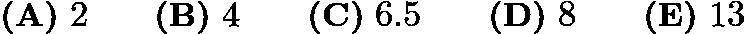 $\textbf{(A)}\ 2\qquad\textbf{(B)}\ 4\qquad\textbf{(C)}\ 6.5\qquad\textbf{(D)}\ 8\qquad\textbf{(E)}\ 13$