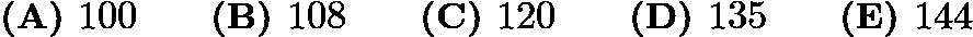 $\textbf{(A) } 100 \qquad \textbf{(B) } 108 \qquad \textbf{(C) } 120 \qquad \textbf{(D) } 135 \qquad \textbf{(E) } 144$