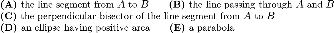 $\textbf{(A) }\text{the line segment from }A\text{ to }B\qquad \textbf{(B) }\text{the line passing through }A\text{ and }B\qquad\\ \textbf{(C) }\text{the perpendicular bisector of the line segment from }A\text{ to }B\qquad\\ \textbf{(D) }\text{an ellipse having positive area}\qquad \textbf{(E) }\text{a parabola}$