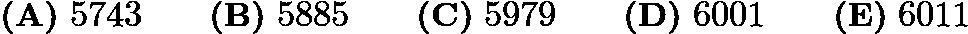 $ \textbf{(A)}\ 5743 \qquad\textbf{(B)}\ 5885 \qquad\textbf{(C)}\ 5979 \qquad\textbf{(D)}\ 6001 \qquad\textbf{(E)}\ 6011 $