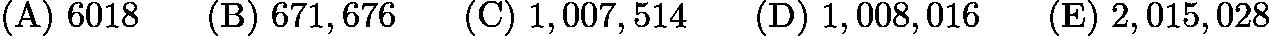 $\mathrm{(A) \ } 6018\qquad \mathrm{(B) \ } 671,676\qquad \mathrm{(C) \ } 1,007,514\qquad \mathrm{(D) \ } 1,008,016\qquad \mathrm{(E) \ } 2,015,028$