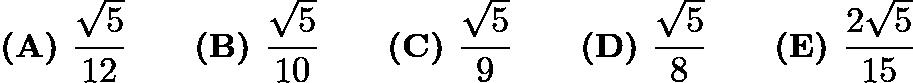 $\textbf{(A) } \frac{\sqrt5}{12} \qquad \textbf{(B) } \frac{\sqrt5}{10} \qquad \textbf{(C) } \frac{\sqrt5}{9} \qquad \textbf{(D) } \frac{\sqrt5}{8} \qquad \textbf{(E) } \frac{2\sqrt5}{15}$