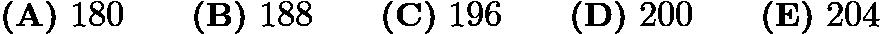 $\textbf{(A)}\ 180\qquad\textbf{(B)}\ 188\qquad\textbf{(C)}\ 196\qquad\textbf{(D)}\ 200\qquad\textbf{(E)}\ 204$