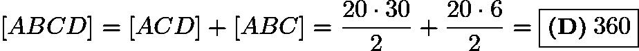 $[ABCD]=[ACD]+[ABC]=\frac{20\cdot30}{2}+\frac{20\cdot6}{2}=\boxed{\textbf{(D)}\:360}$