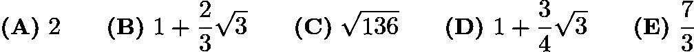 $\textbf{(A)} ~2 \qquad\textbf{(B)} ~1+\frac{2}{3}\sqrt{3} \qquad\textbf{(C)} ~\sqrt{136} \qquad\textbf{(D)} ~1 + \frac{3}{4}\sqrt{3} \qquad\textbf{(E)} ~\frac{7}{3}$